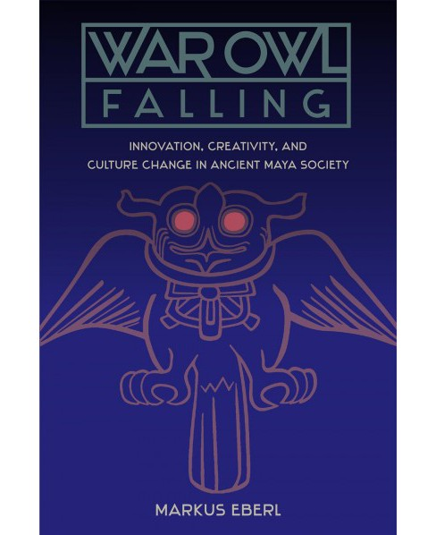 War Owl Falling : Innovation, Creativity, and Culture Change in Ancient Maya Society (Hardcover) (Markus - image 1 of 1