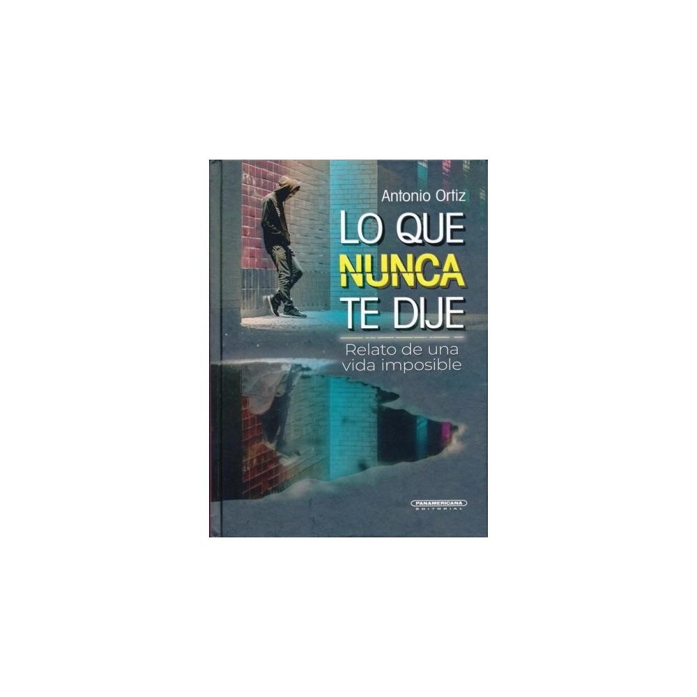 Lo que nunca te dije / What I Never Told You : Relato De Una Vida Imposible - (Hardcover)