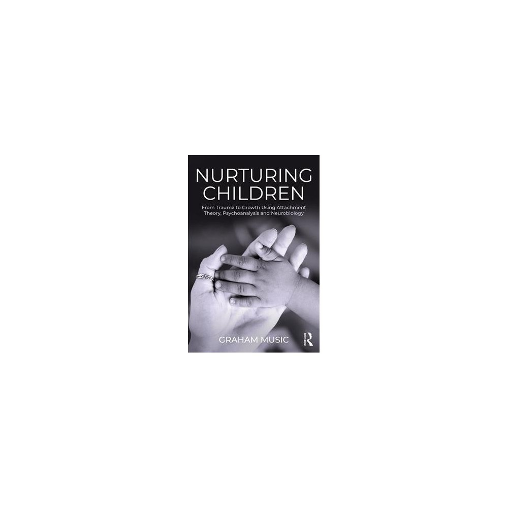 Nurturing Children : From Trauma to Growth Using Attachment Theory, Psychoanalysis and Neurobiology