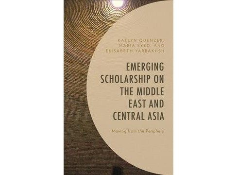 Emerging Scholarship on the Middle East and Central Asia : Moving from the Periphery -  (Hardcover) - image 1 of 1