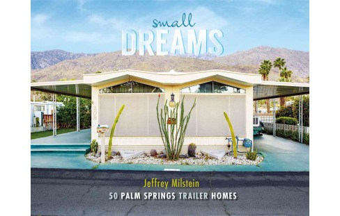 Small Dreams : 50 Palm Springs Trailer Homes (Hardcover) (Jeffrey Milstein) - image 1 of 1
