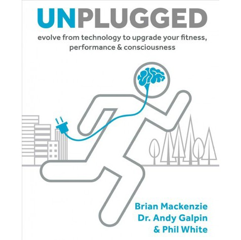 Unplugged : Evolve from Technology to Upgrade Your Fitness, Performance, & Consciousness (Hardcover) - image 1 of 1