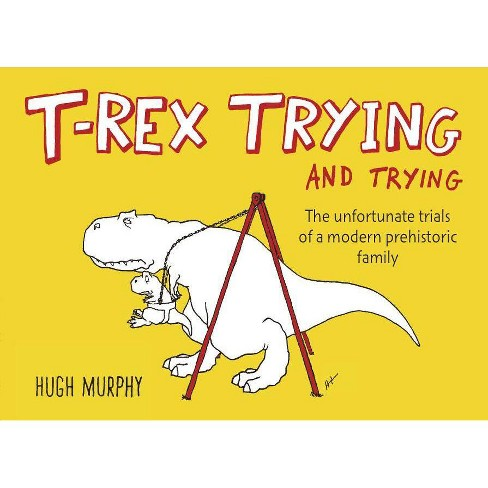 T-rex Trying and Trying (Hardcover) by Hugh Murphy - image 1 of 1