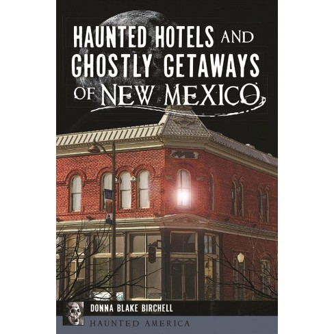 Haunted Hotels And Ghostly Getaways Of New Mexico By Donna Blake