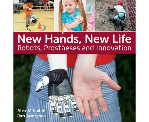 New Hands, New Life : Robots, Prostheses and Innovation -  by Alex Mihailidis & Jan Andrysek (Paperback) - image 1 of 1