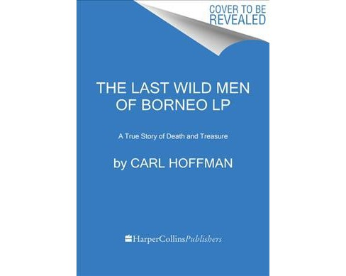 Last Wild Men of Borneo : A True Story of Death and Treasure -  Large Print by Carl Hoffman (Paperback) - image 1 of 1