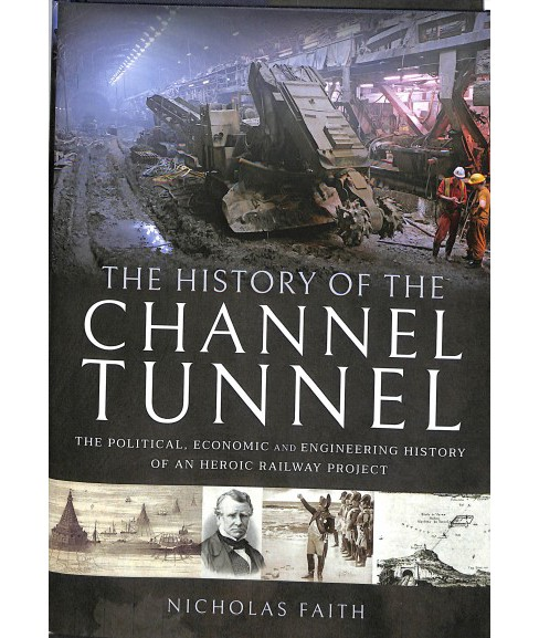 History of the Channel Tunnel : The Political, Economic and Engineering History of an Heroic Railway  - image 1 of 1