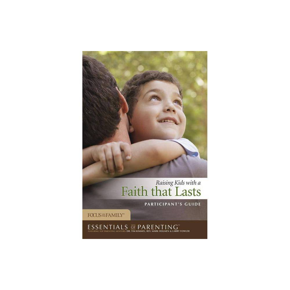 Raising Kids With A Faith That Lasts Essentials Of Parenting Paperback