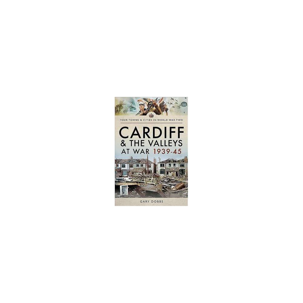Cardiff and the Valleys at War 1939-45 - by Gary Dobbs (Paperback)