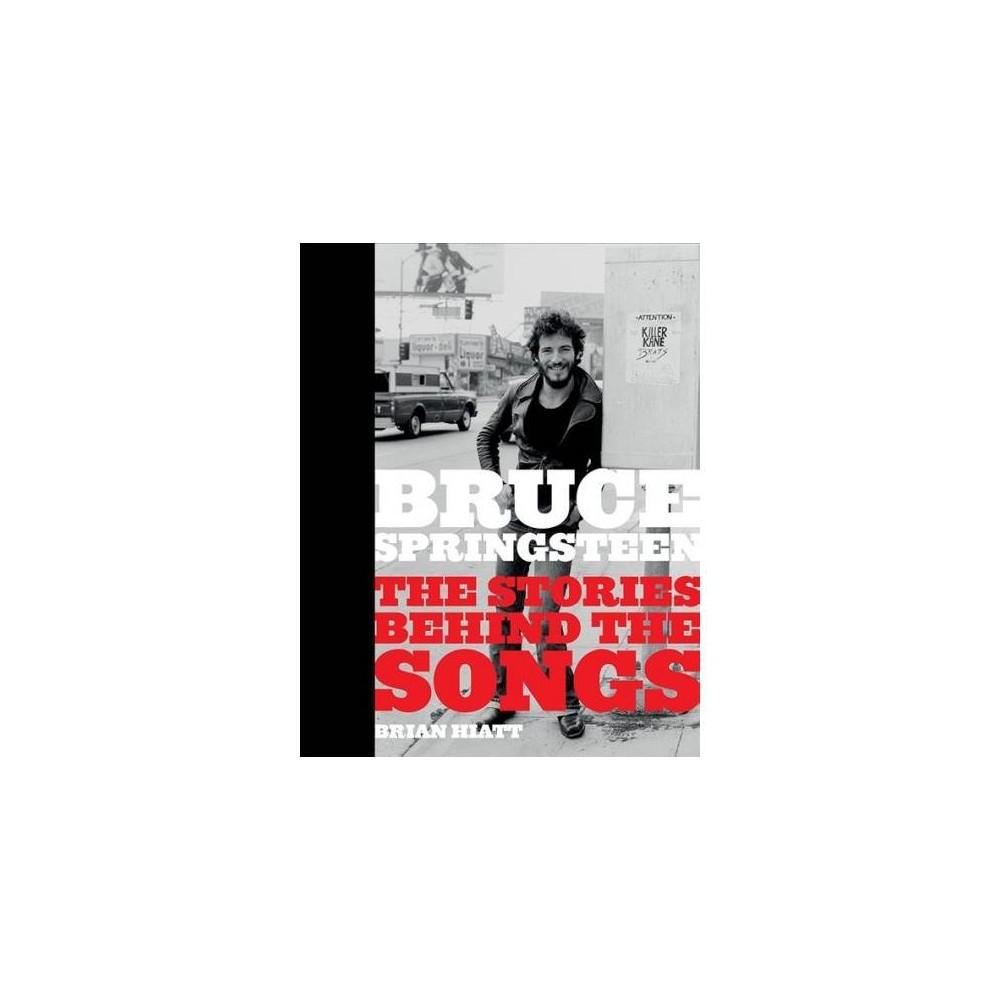 Bruce Springsteen : The Stories Behind the Songs - by Brian Hiatt (Hardcover)