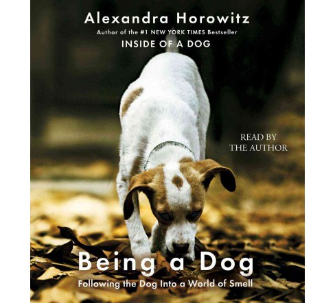 Being a Dog : Following the Dog into a World of Smell - Unabridged by Alexandra Horowitz (CD/Spoken - image 1 of 1
