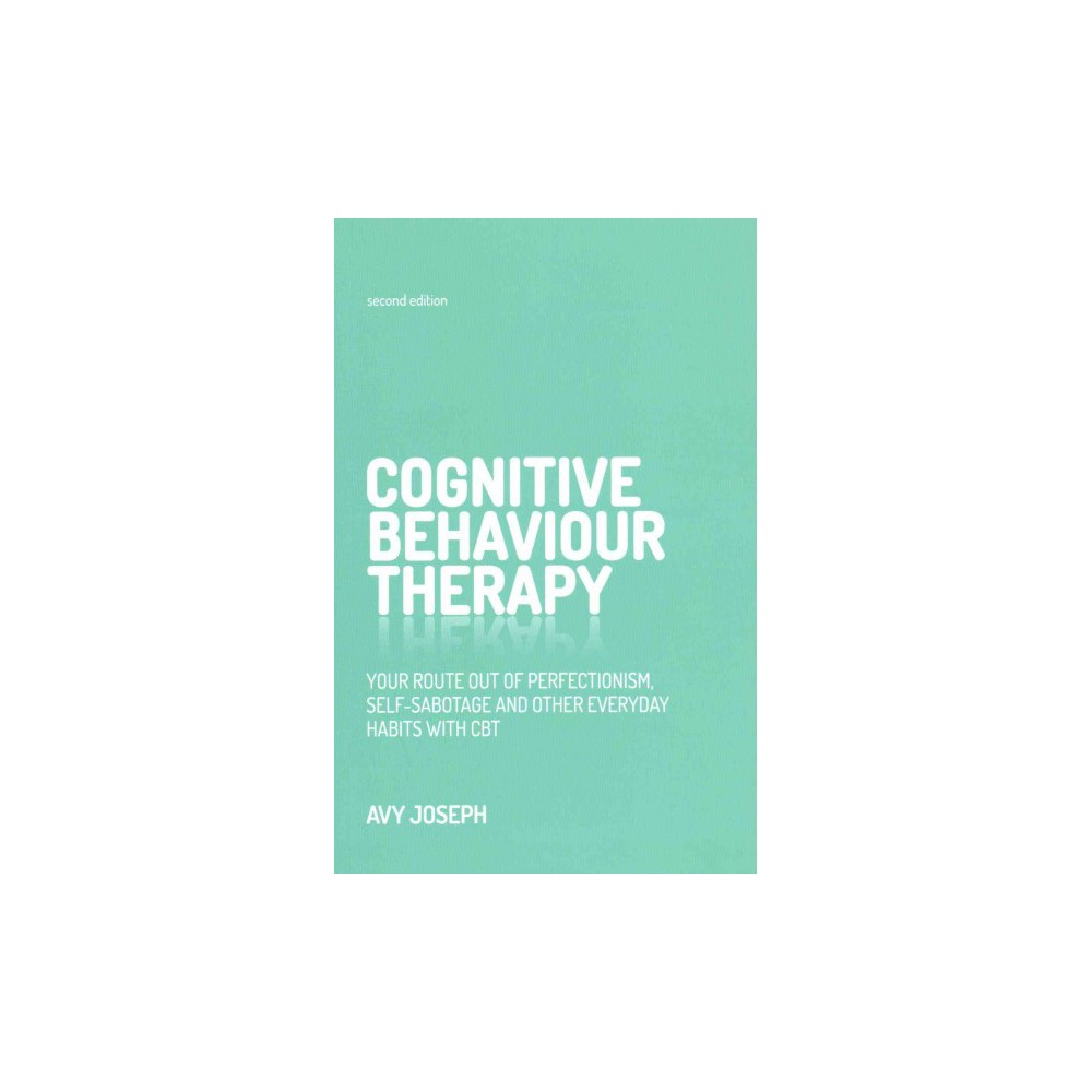 Cognitive Behaviour Therapy : Your Route Out of Perfectionism, Self-Sabotage and Other Everyday Habits