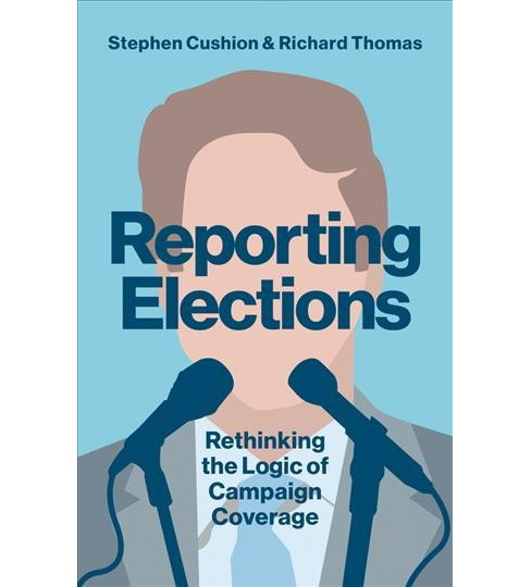 Reporting Elections : Rethinking the Logic of Campaign Coverage -  (Paperback) - image 1 of 1