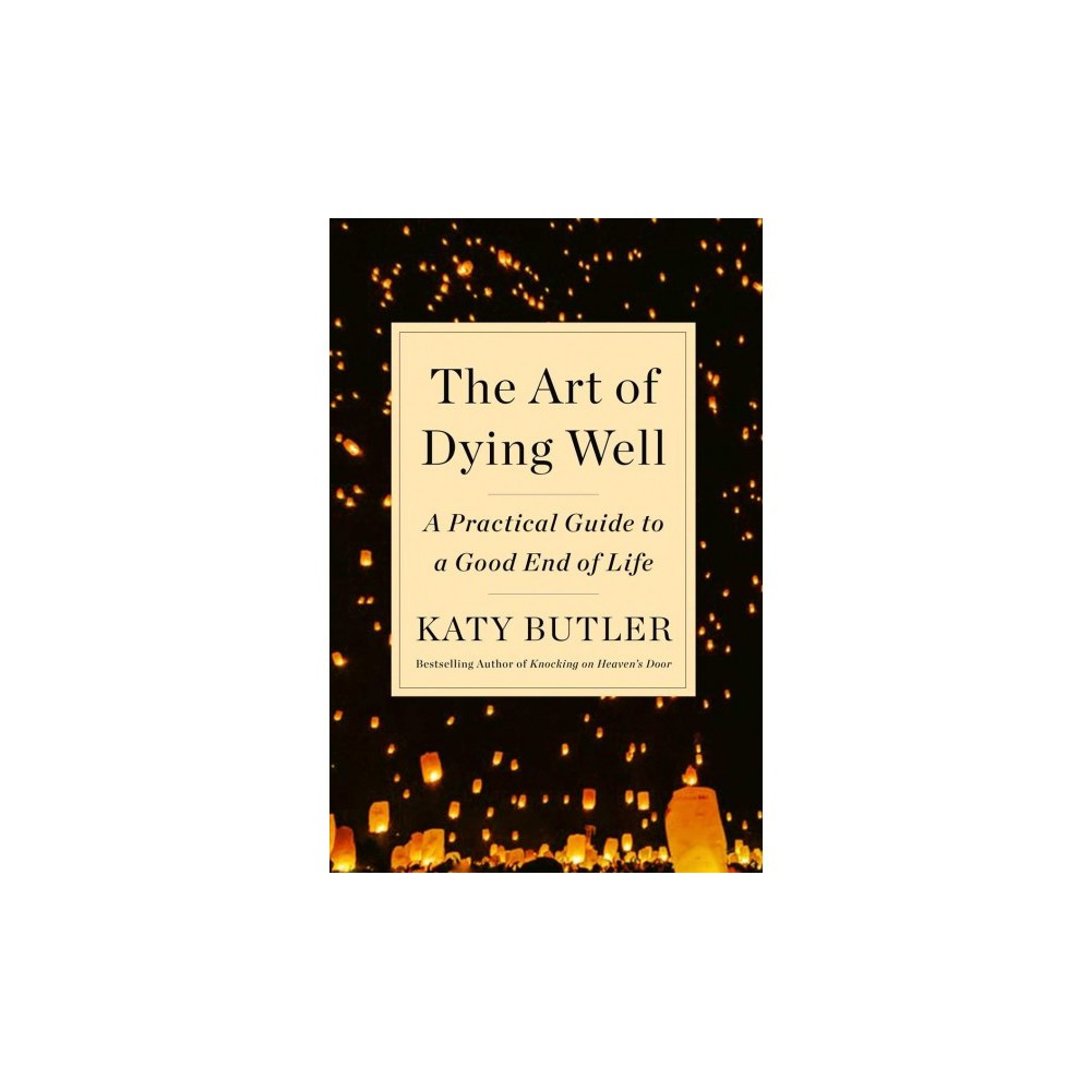 Art of Dying Well : A Practical Guide to a Good End of Life - by Katy Butler (Hardcover)