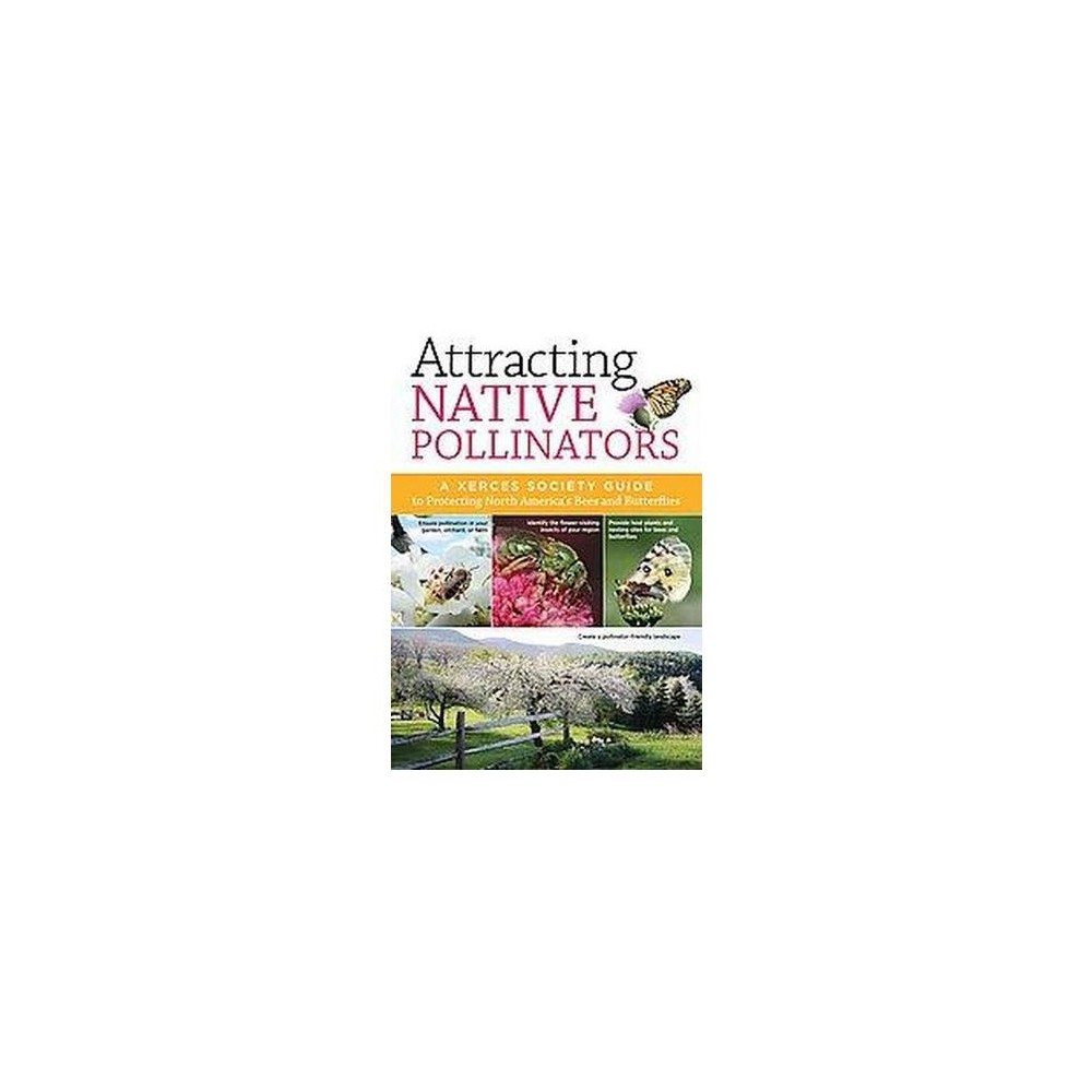 Attracting Native Pollinators : The Xerces Society Guide Protecting North America's Bees and Butterflies