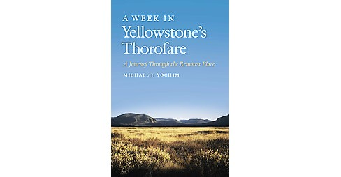 Week in Yellowstone's Thorofare : A Journey Through the Remotest Place (Paperback) (Michael J. Yochim) - image 1 of 1