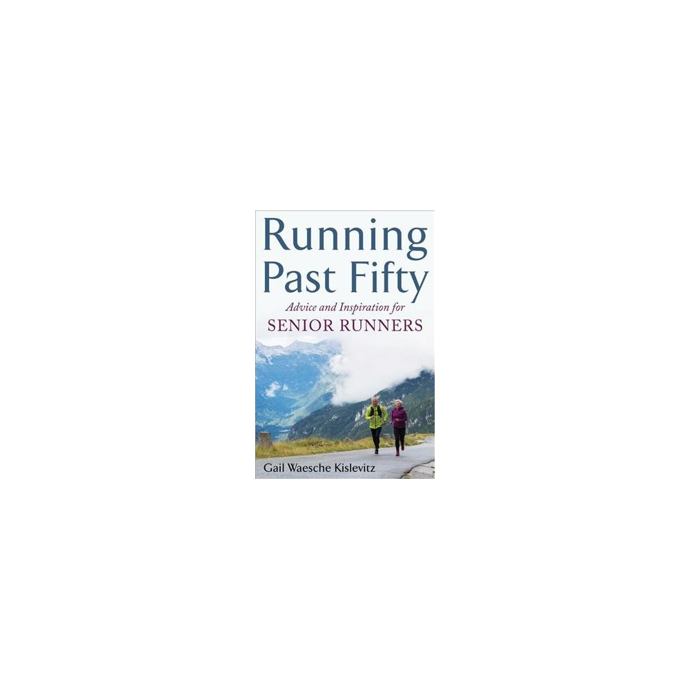 Running Past Fifty : Advice and Inspiration for Senior Runners - by Gail Waesche Kislevitz (Paperback)