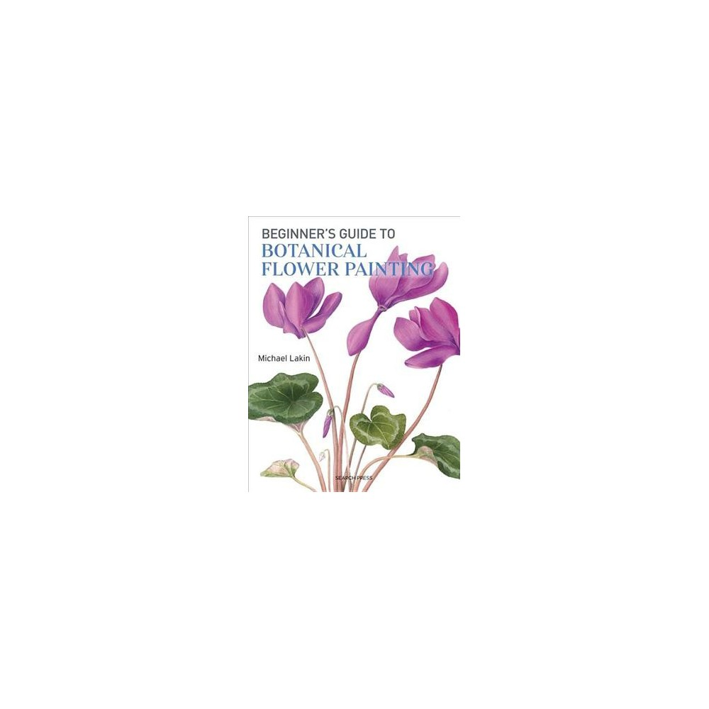 Beginner's Guide to Botanical Flower Painting - by Michael Lakin (Paperback)
