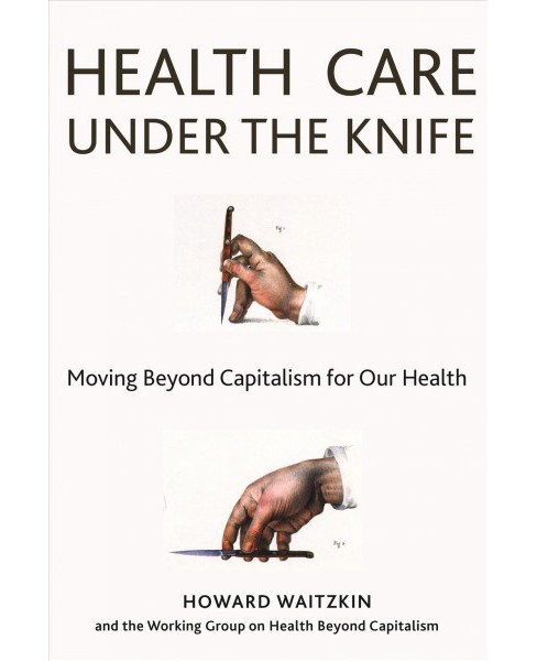 Health Care Under the Knife : Moving Beyond Capitalism for Our Health -  by Howard Waitzkin (Hardcover) - image 1 of 1