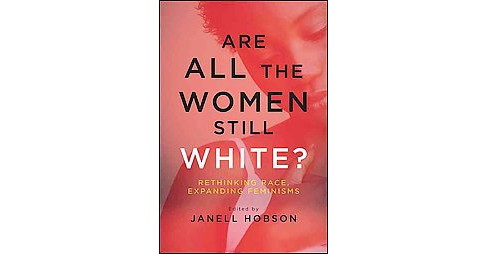 Are All the Women Still White? : Rethinking Race, Expanding Feminisms (Hardcover) - image 1 of 1
