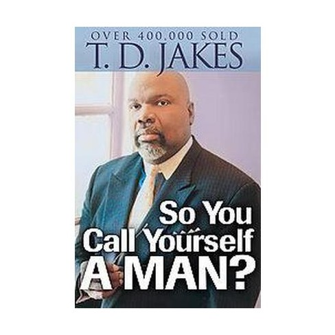 So You Call Yourself a Man? (Reprint) (Paperback) by T  D  Jakes