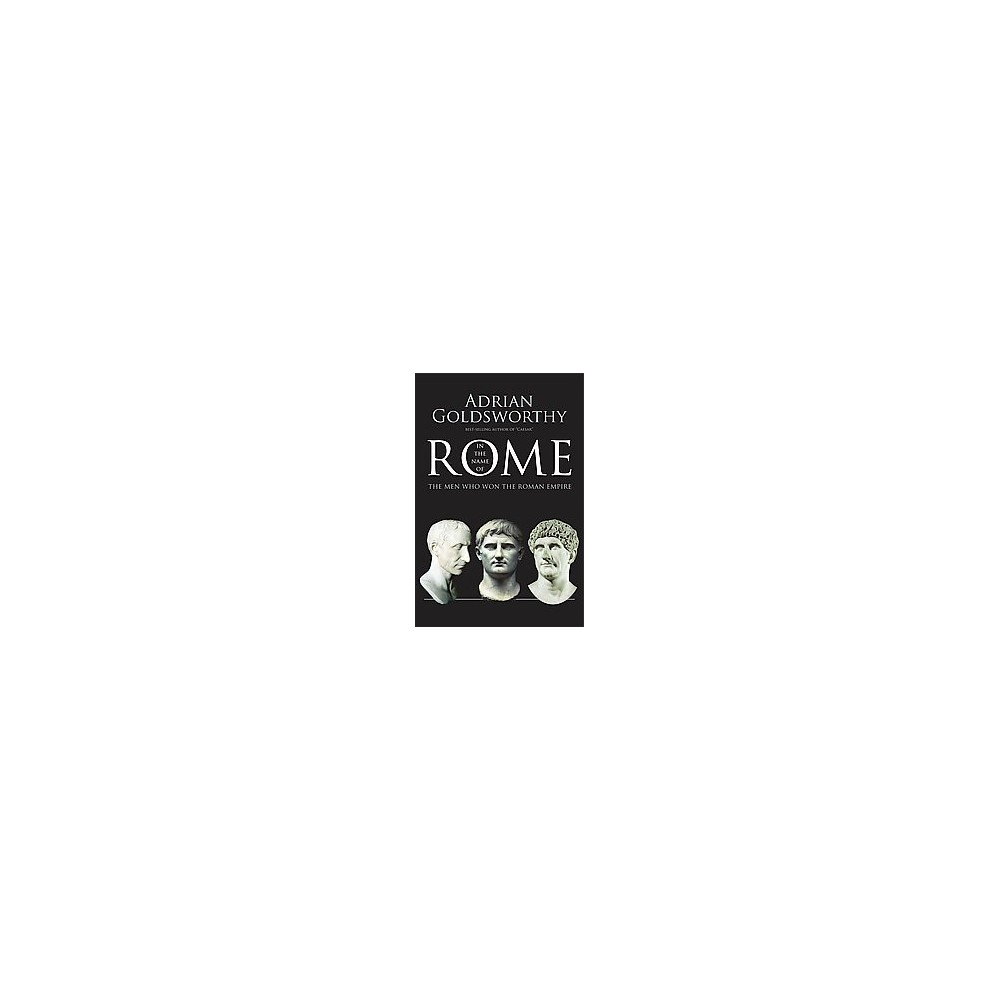 In the Name of Rome : The Men Who Won the Roman Empire (Reprint) (Paperback) (Adrian Goldsworthy)