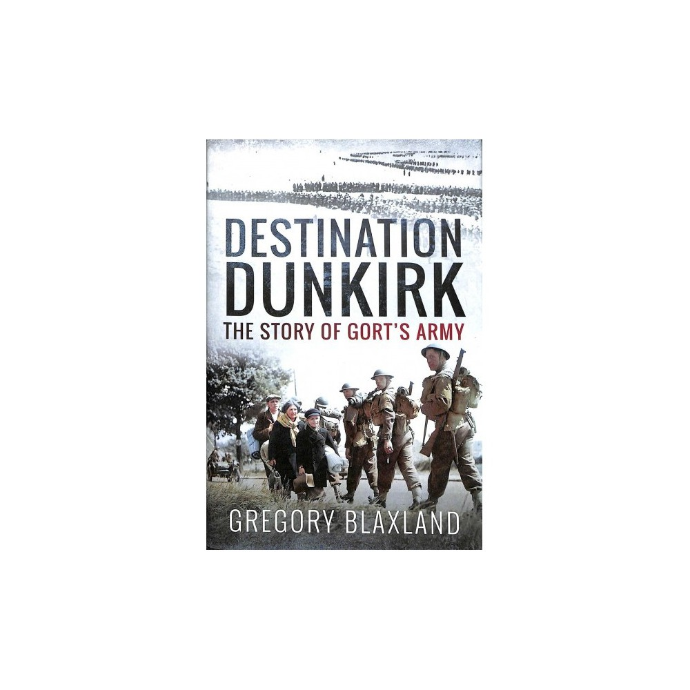 Destination Dunkirk : The Story of Gort's Army - by Gregory Blaxland (Hardcover)