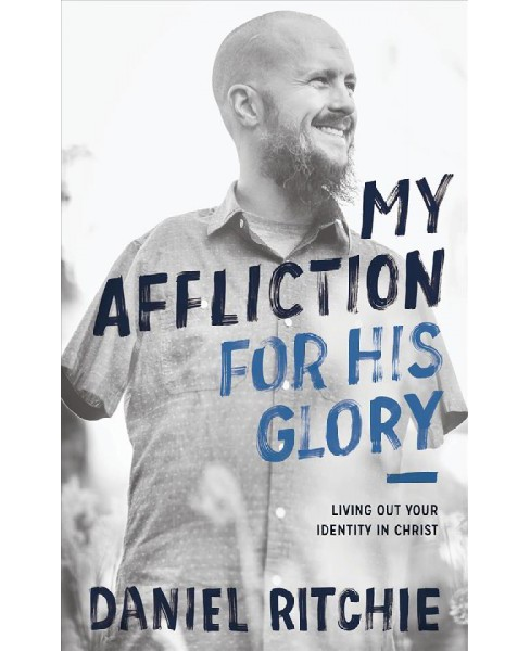 My Affliction for His Glory : Living Out Your Identity in Christ -  by Daniel Ritchie (Paperback) - image 1 of 1