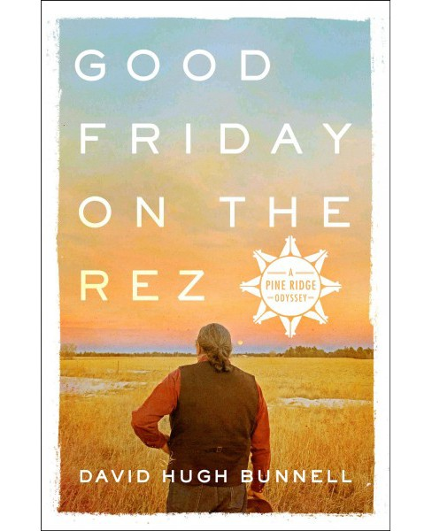 Good Friday on the Rez -  (Pine Ridge Odyssey) by David Hugh Bunnell (Hardcover) - image 1 of 1