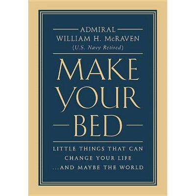 Make Your Bed : Little Things That Can Change Your Life... and Maybe the World - by William H. McRaven (Hardcover)