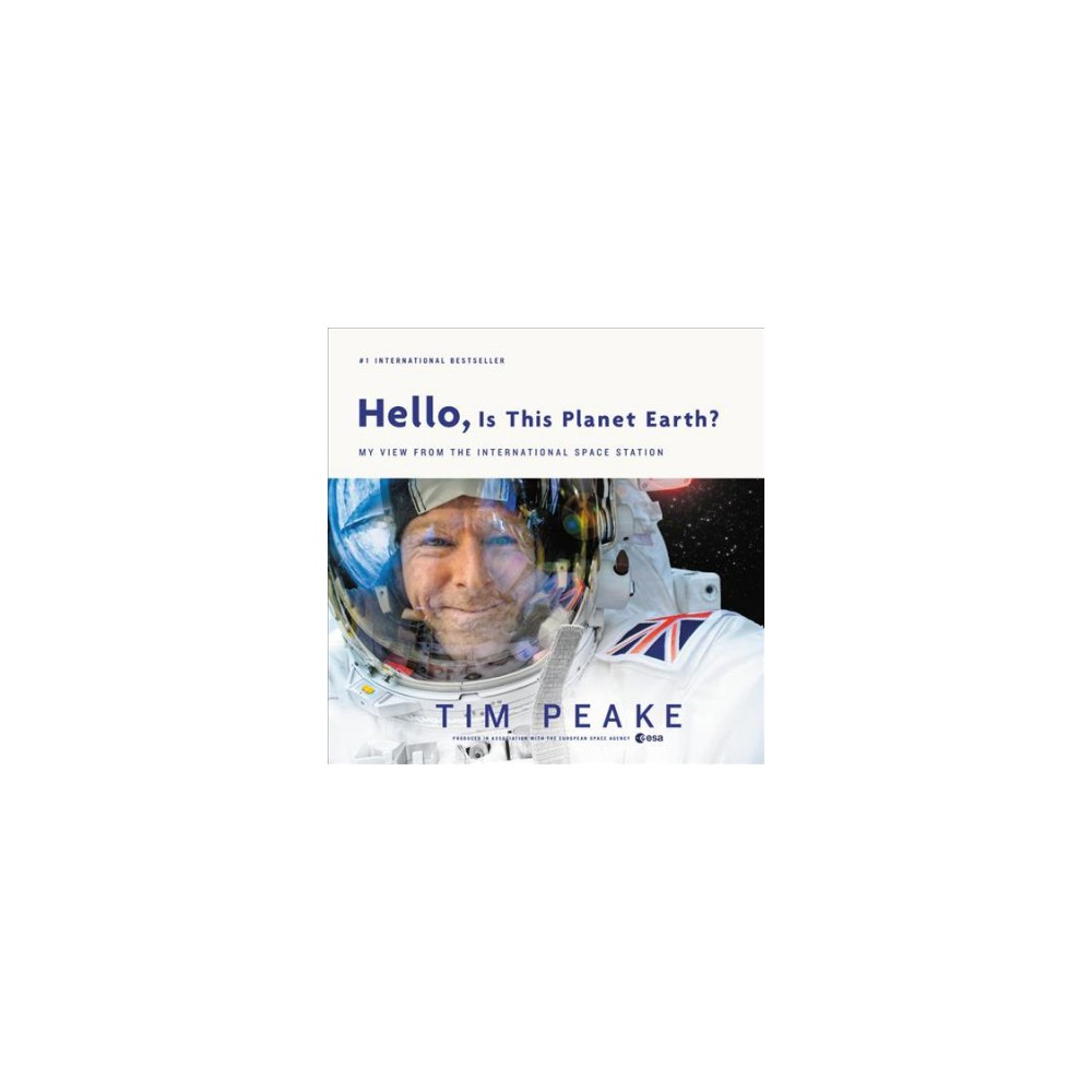 Hello, Is This Planet Earth? : My View from the International Space Station - by Tim Peake (Hardcover)