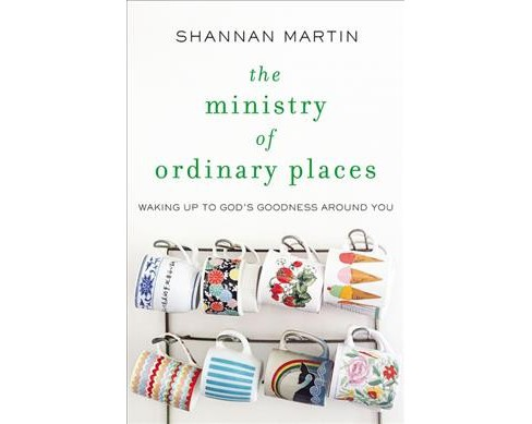 Ministry of Ordinary Places : Waking Up to God's Goodness Around You -  by Shannan Martin (Paperback) - image 1 of 1