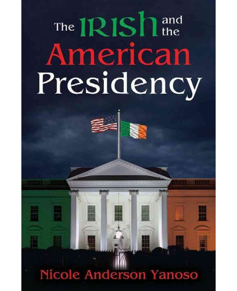 Irish and the American Presidency (Reprint) (Hardcover) (Nicole Anderson Yanoso) - image 1 of 1