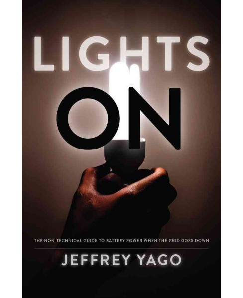Lights On : The Non-Technical Guide to Battery Power When the Grid Goes Down (Paperback) (Jeffrey Yago) - image 1 of 1