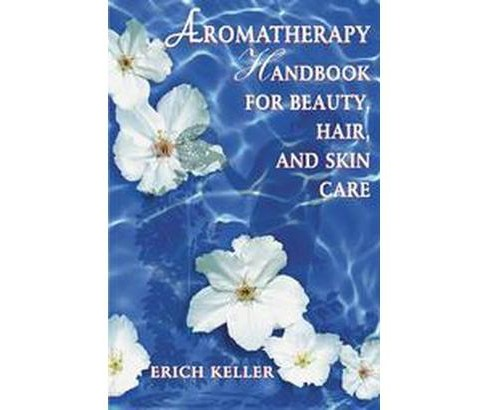 Aromatherapy Handbook for Beauty, Hair, and Skin Care (Paperback) (Erich Keller) - image 1 of 1