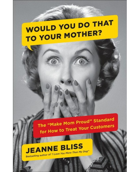 "Would You Do That to Your Mother? : The ""Make Mom Proud"" Standard for How to Treat Your Customers - image 1 of 1"