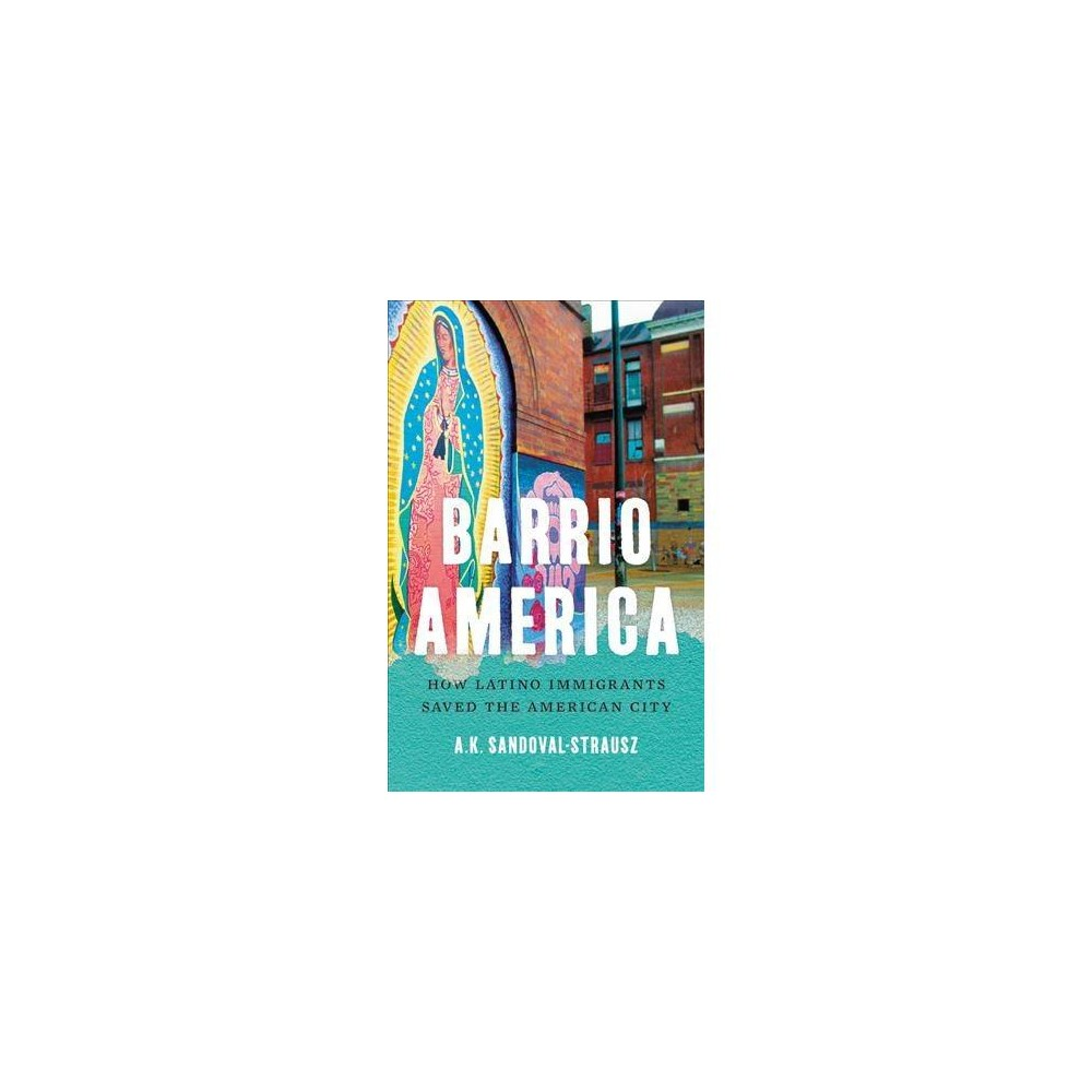 Barrio America : How Latino Immigrants Saved the American City - by Andrew Sandoval-strausz (Hardcover)