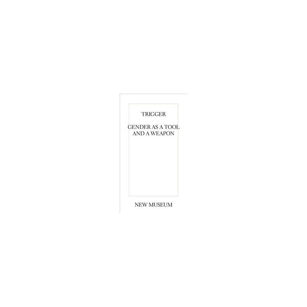 Trigger : Gender As a Tool and a Weapon - by Johanna Burton & Rizvana Bradley (Paperback)