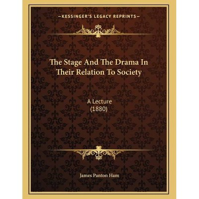 The Stage And The Drama In Their Relation To Society - by  James Panton Ham (Paperback)