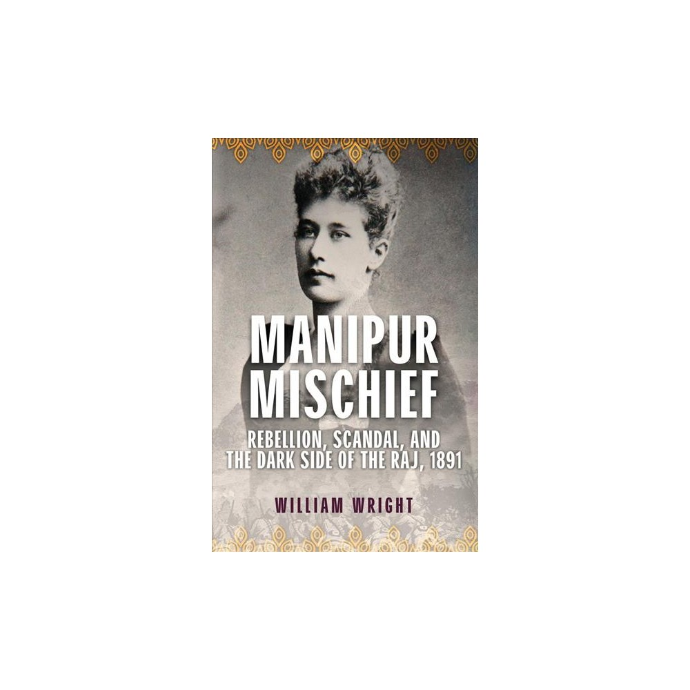 Manipur Mischief : Rebellion, Scandal and the Dark Side of the Raj, 1891 - by William Wright (Hardcover)