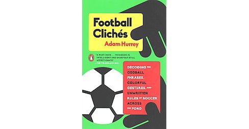 Football Clichés : Decoding the Oddball Phrases, Colorful Gestures, and Unwritten Rules of Soccer - image 1 of 1
