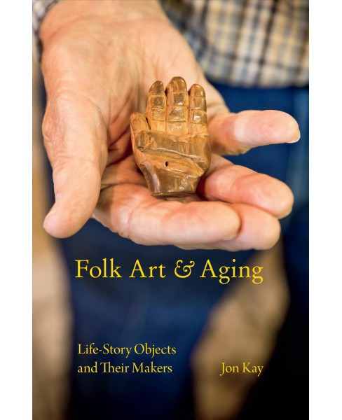 Folk Art and Aging : Life-story Objects and Their Makers (Paperback) (Jon Kay) - image 1 of 1