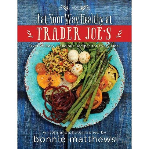 The Eat Your Way Healthy at Trader Joe's Cookbook - by  Bonnie Matthews (Hardcover) - image 1 of 1