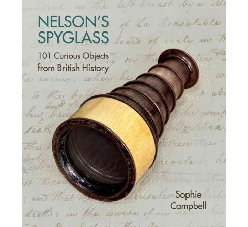 Nelson's Spyglass : 101 Curious Objects from British History (Hardcover) (Sophie Campbell) - image 1 of 1