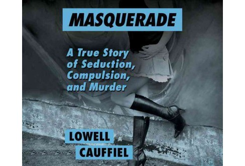 Masquerade : A True Story of Seduction, Compulsion, and Murder (Unabridged) (CD/Spoken Word) (Lowell - image 1 of 1