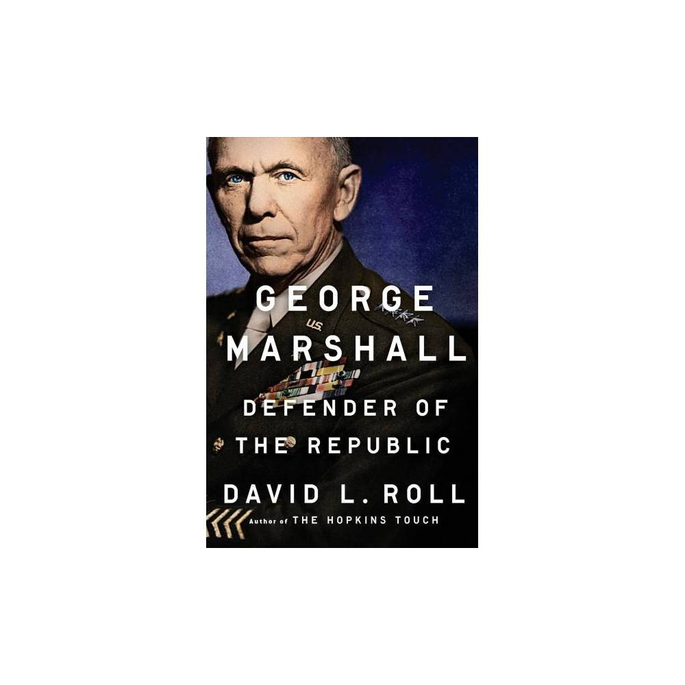 George Marshall : Defender of the Republic - by David L. Roll (Hardcover)