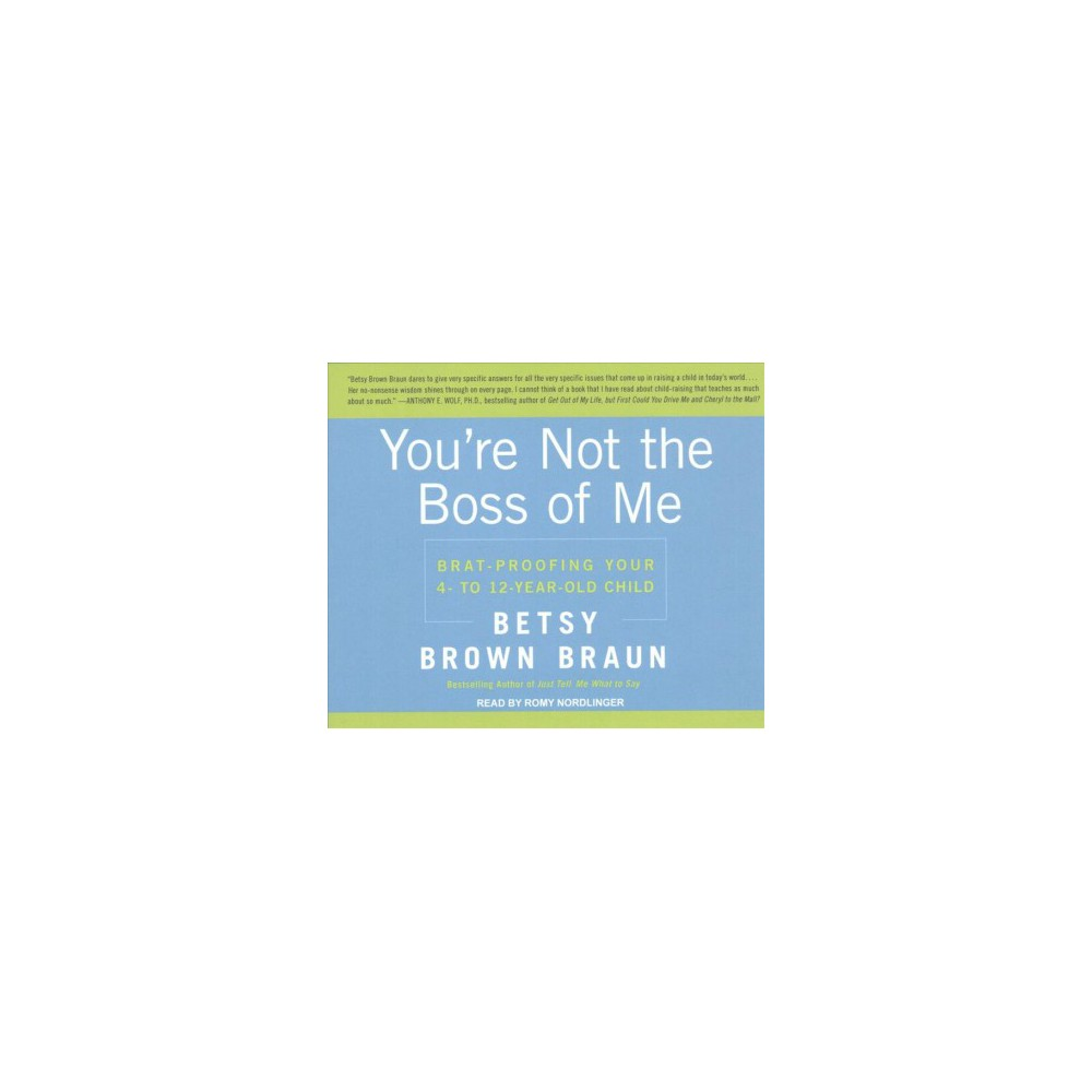 You're Not the Boss of Me : Brat-Proofing Your Four- to Twelve-Year-Old Child (Unabridged)