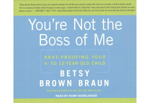 You're Not the Boss of Me : Brat-Proofing Your Four- to Twelve-Year-Old Child (Unabridged) - image 1 of 1