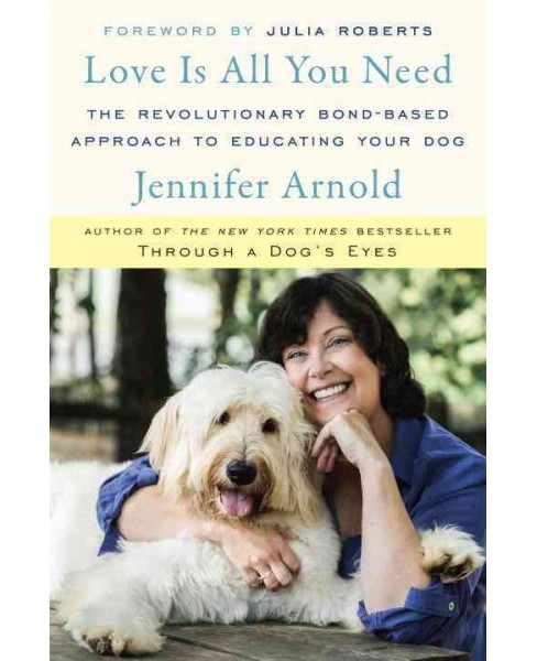 Love Is All You Need : The Revolutionary Bond-Based Approach to Educating Your Dog (Hardcover) (Jennifer - image 1 of 1
