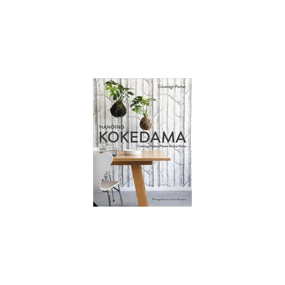Hanging Kokedama : Creating Potless Plants for the Home - by Coraleigh Parker (Hardcover)